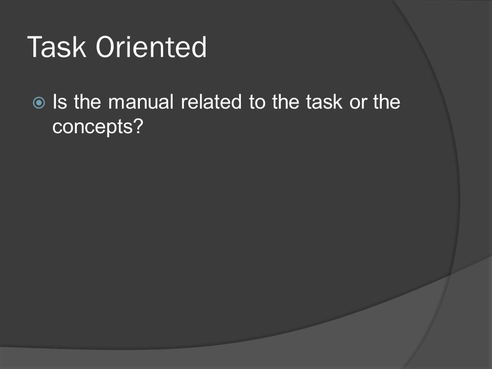 Task Oriented  Is the manual related to the task or the concepts?