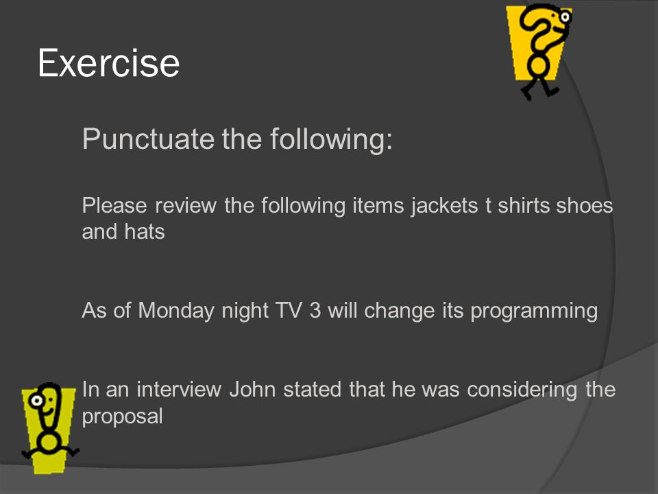 Exercise Punctuate the following: Please review the following items jackets t shirts shoes and hats As of Monday night TV 3 will change its programming In an interview John stated that he was considering the proposal