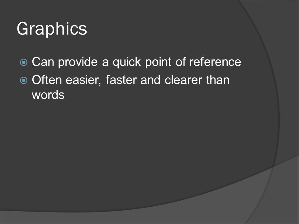 Graphics  Can provide a quick point of reference  Often easier, faster and clearer than words