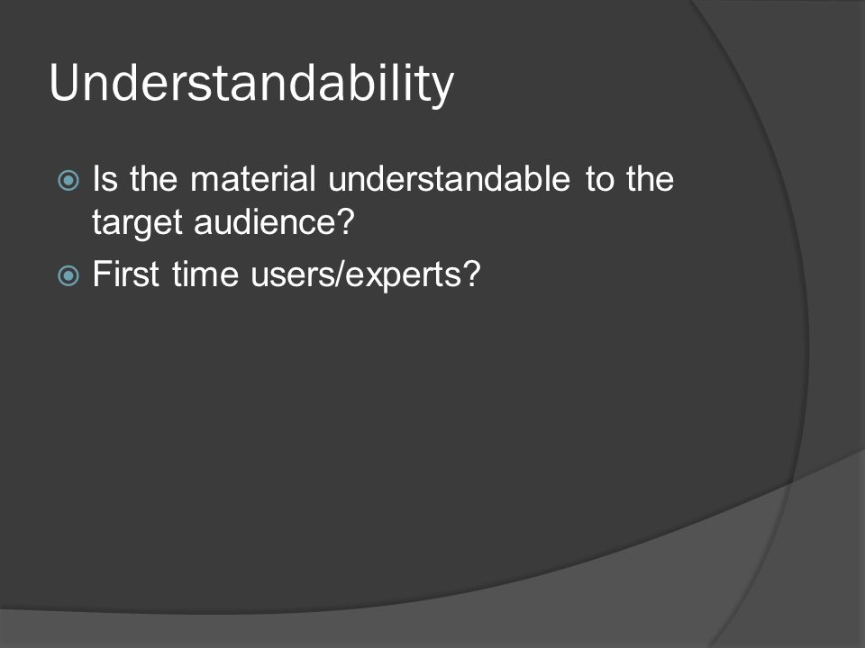 Understandability  Is the material understandable to the target audience.