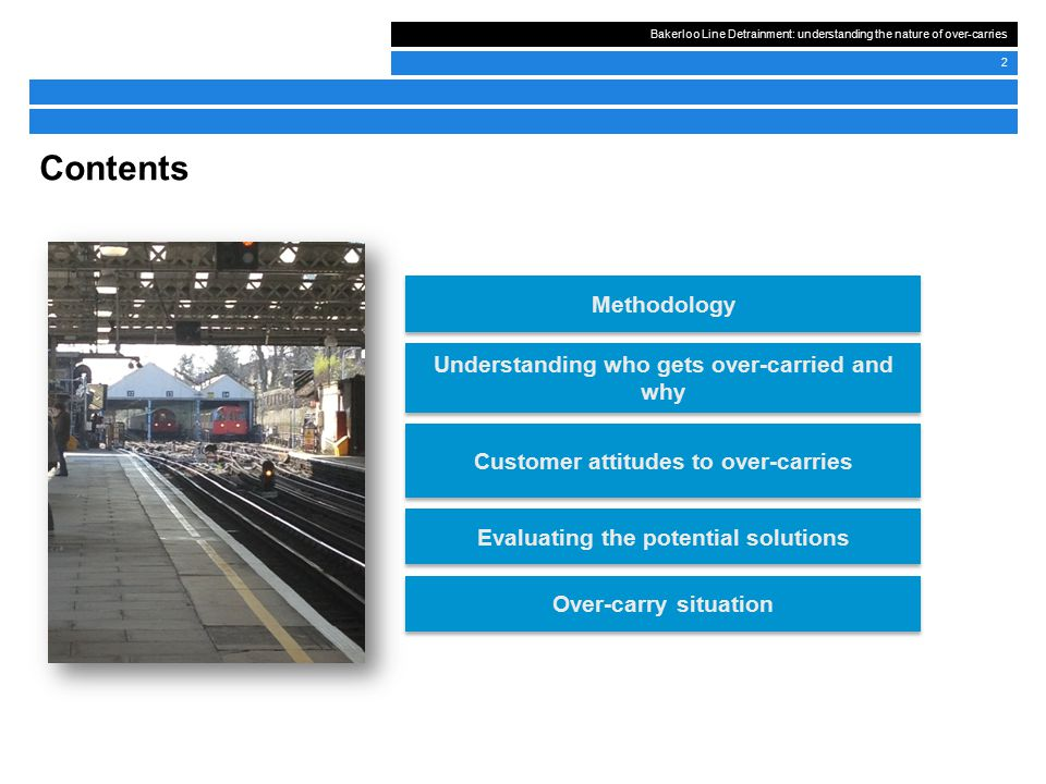 Bakerloo Line Detrainment: understanding the nature of over-carries 2 Contents Understanding who gets over-carried and why Customer attitudes to over-carries Evaluating the potential solutions Over-carry situation Methodology
