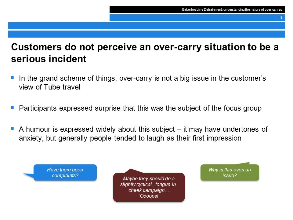 Bakerloo Line Detrainment: understanding the nature of over-carries 9  In the grand scheme of things, over-carry is not a big issue in the customer's view of Tube travel  Participants expressed surprise that this was the subject of the focus group  A humour is expressed widely about this subject – it may have undertones of anxiety, but generally people tended to laugh as their first impression Customers do not perceive an over-carry situation to be a serious incident Why is this even an issue.