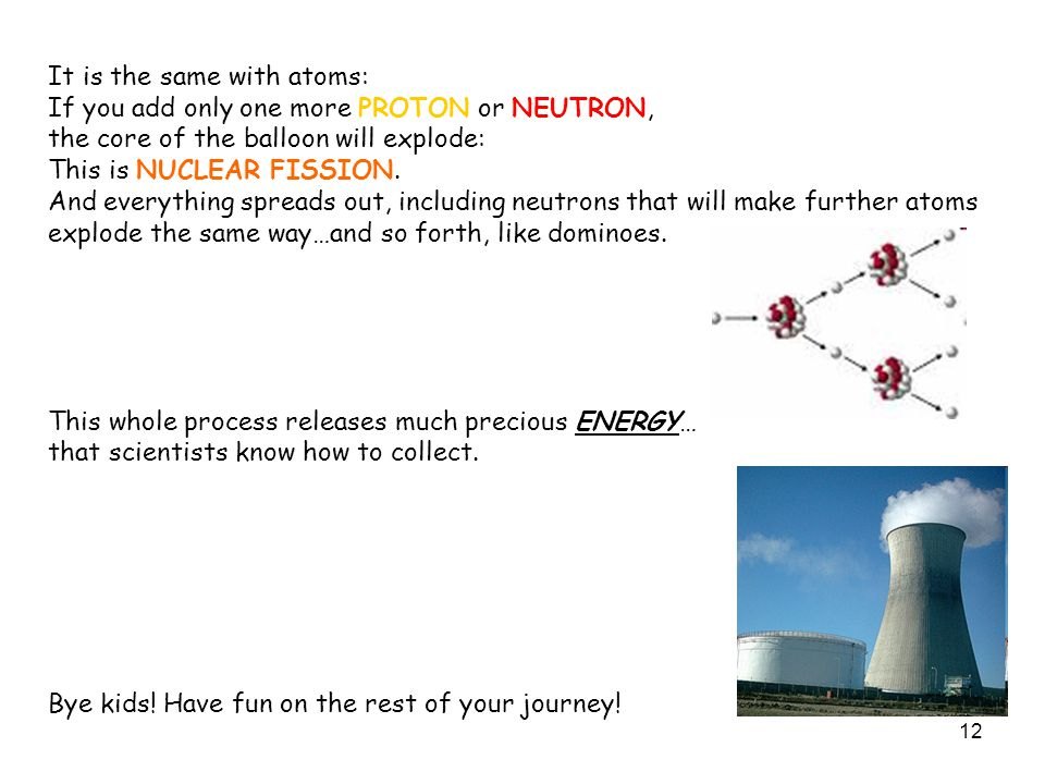 12 It is the same with atoms: If you add only one more PROTON or NEUTRON, the core of the balloon will explode: This is NUCLEAR FISSION.