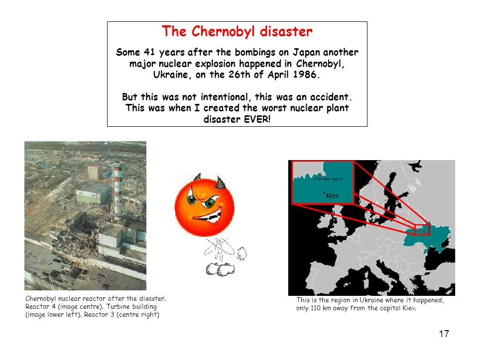 17 The Chernobyl disaster Some 41 years after the bombings on Japan another major nuclear explosion happened in Chernobyl, Ukraine, on the 26th of April 1986.