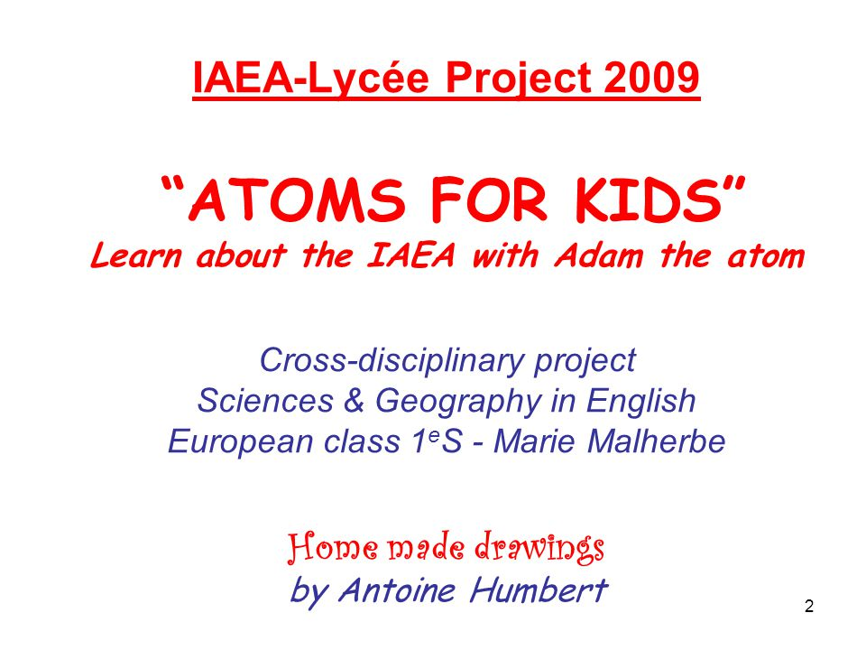 2 IAEA-Lycée Project 2009 ATOMS FOR KIDS Learn about the IAEA with Adam the atom Cross-disciplinary project Sciences & Geography in English European class 1 e S - Marie Malherbe Home made drawings by Antoine Humbert