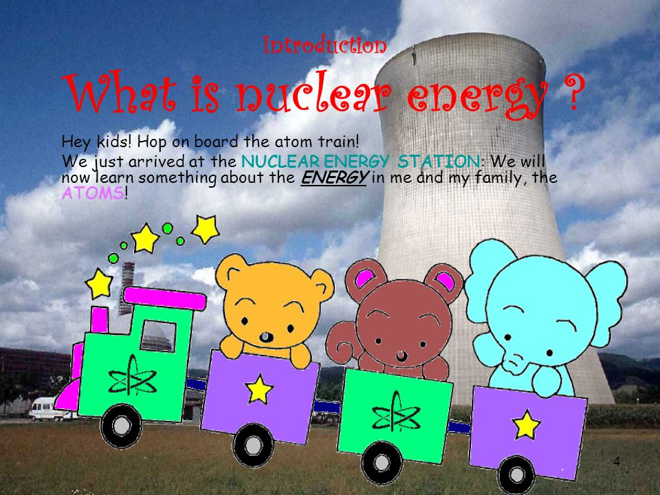 4 Introduction What is nuclear energy . Hey kids.