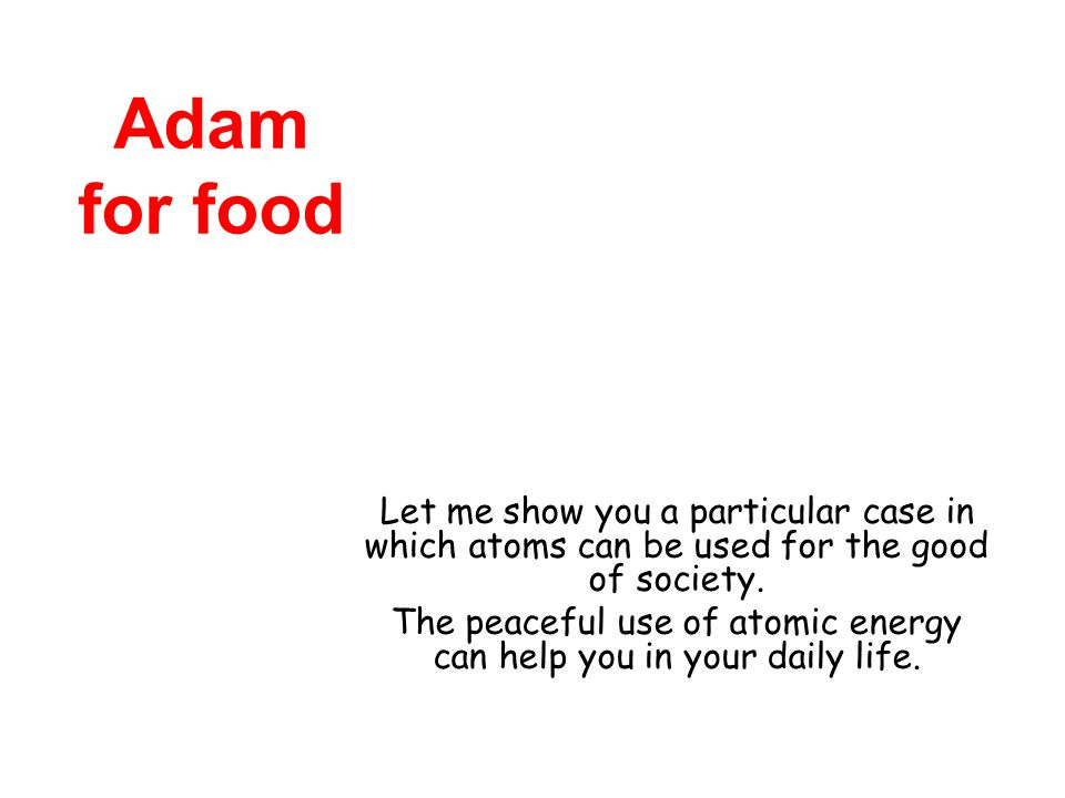 Adam for food Let me show you a particular case in which atoms can be used for the good of society.