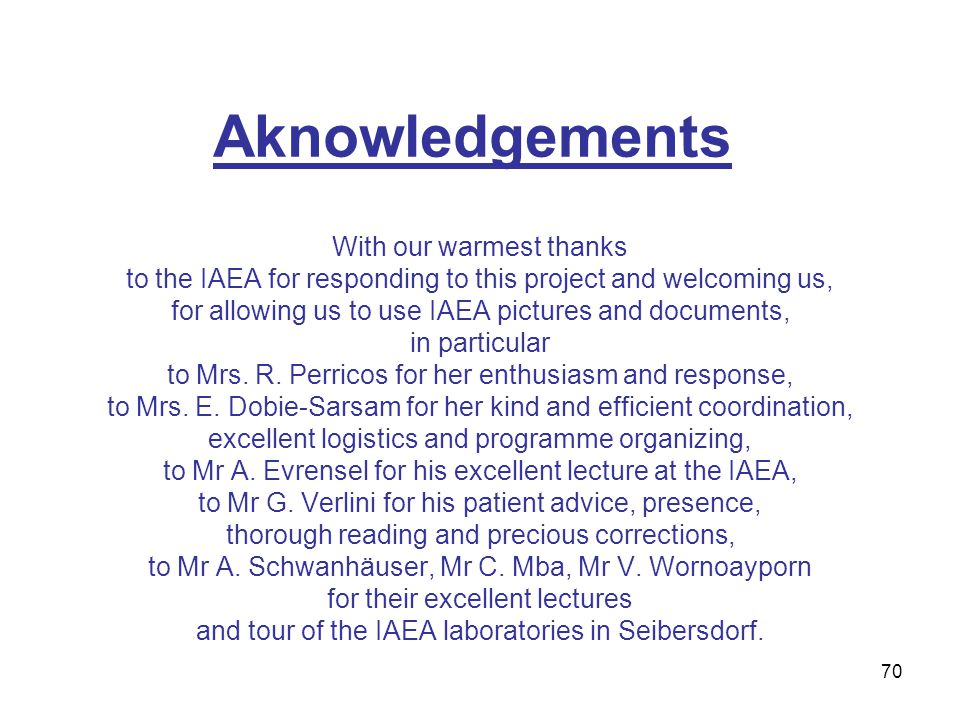 70 Aknowledgements With our warmest thanks to the IAEA for responding to this project and welcoming us, for allowing us to use IAEA pictures and documents, in particular to Mrs.