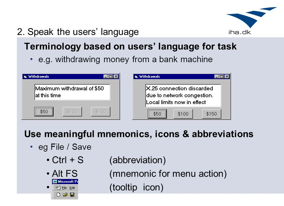 Terminology based on users' language for task e.g. withdrawing money from a bank machine Use meaningful mnemonics, icons & abbreviations eg File / Sav
