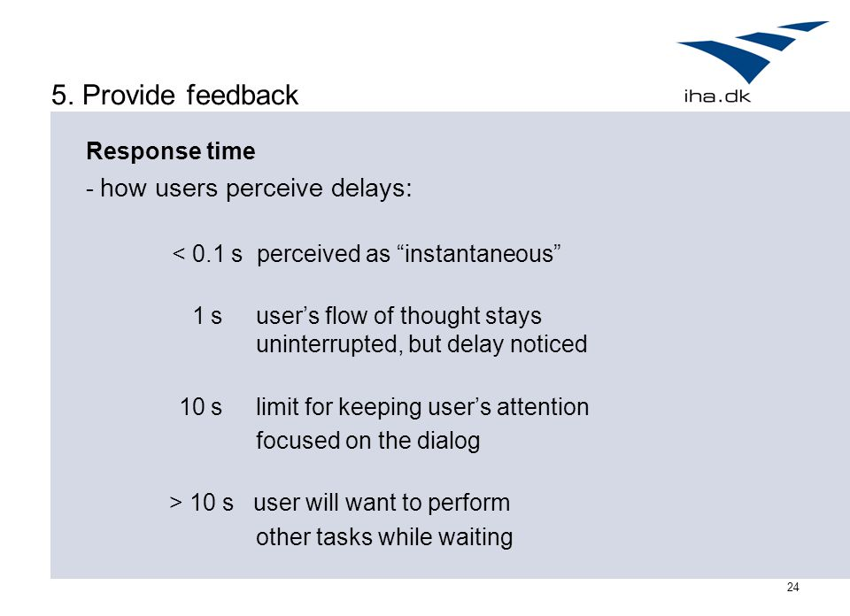 "24 5. Provide feedback Response time - how users perceive delays: < 0.1 s perceived as ""instantaneous"" 1 s user's flow of thought stays uninterrupted,"