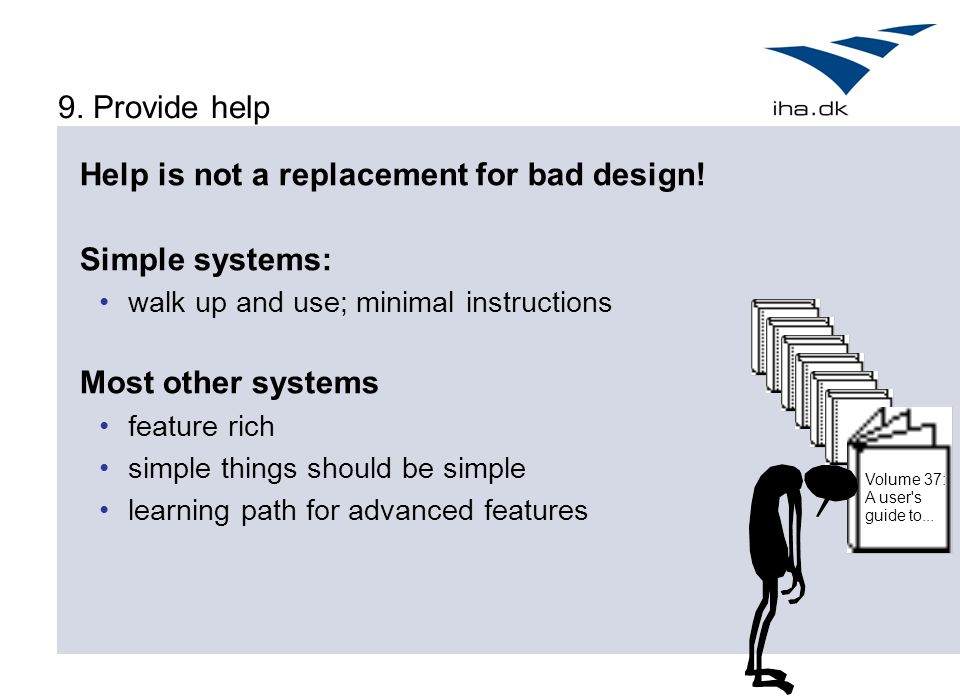 9. Provide help Help is not a replacement for bad design! Simple systems: walk up and use; minimal instructions Most other systems feature rich simple