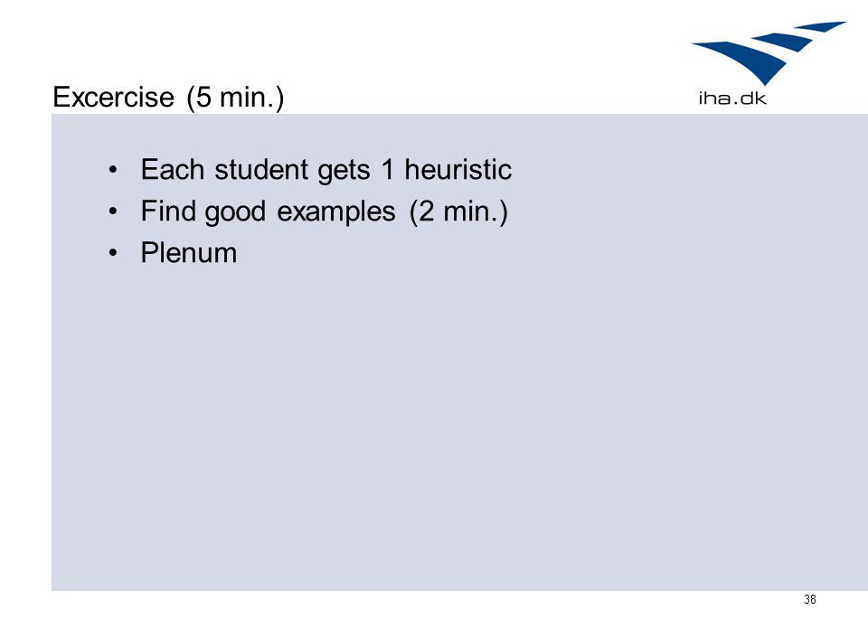 38 Excercise (5 min.) Each student gets 1 heuristic Find good examples (2 min.) Plenum