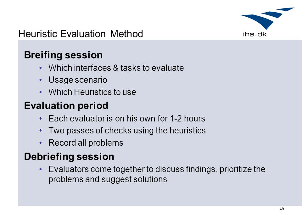 45 Heuristic Evaluation Method Breifing session Which interfaces & tasks to evaluate Usage scenario Which Heuristics to use Evaluation period Each eva