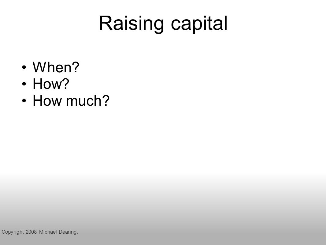 Raising capital When How How much Copyright 2008 Michael Dearing.