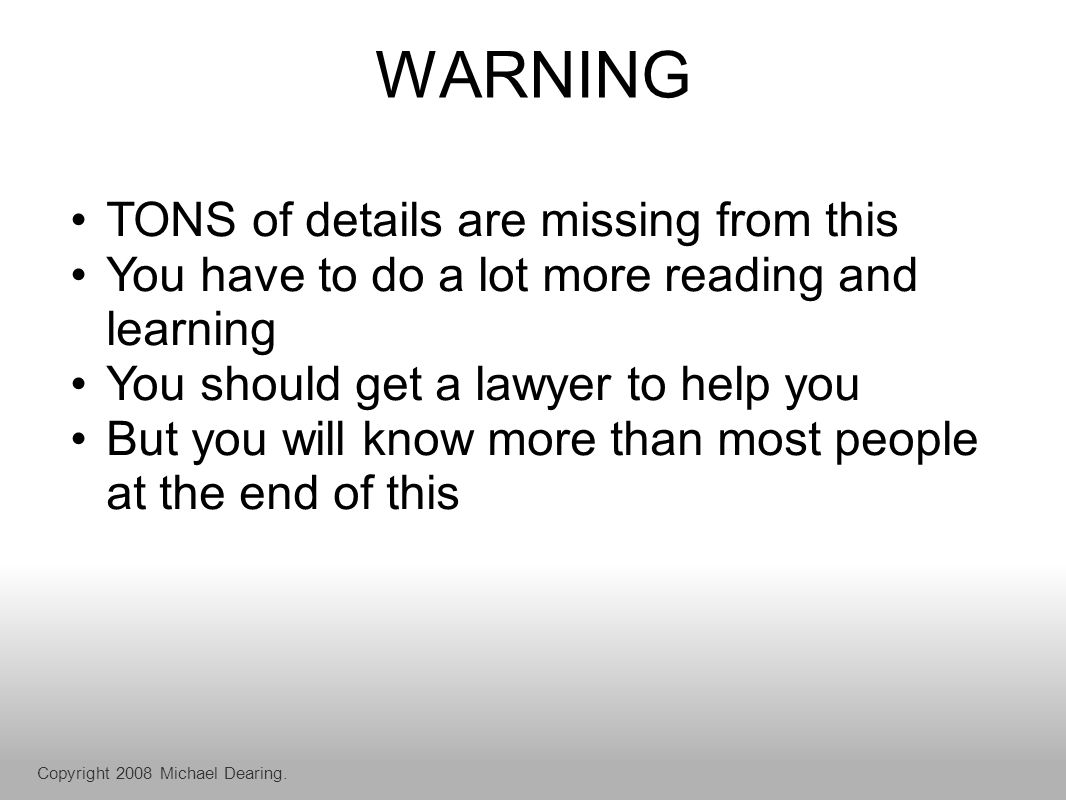 WARNING TONS of details are missing from this You have to do a lot more reading and learning You should get a lawyer to help you But you will know more than most people at the end of this Copyright 2008 Michael Dearing.
