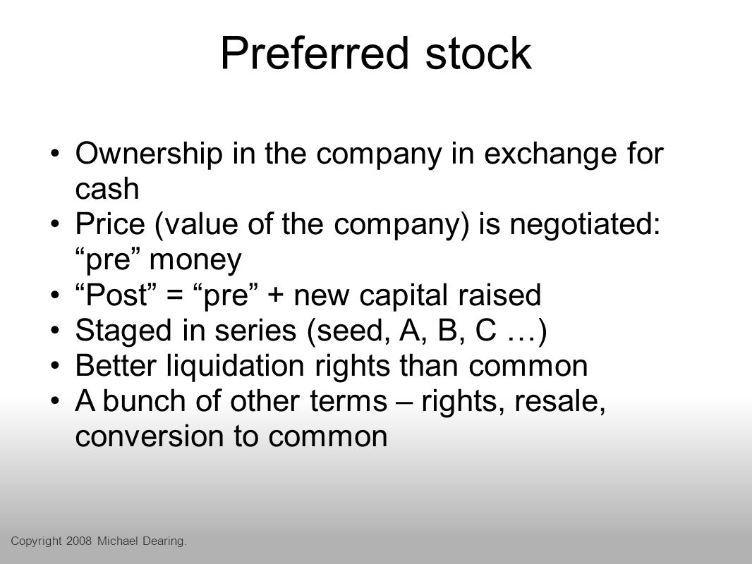 Preferred stock Ownership in the company in exchange for cash Price (value of the company) is negotiated: pre money Post = pre + new capital raised Staged in series (seed, A, B, C …) Better liquidation rights than common A bunch of other terms – rights, resale, conversion to common Copyright 2008 Michael Dearing.