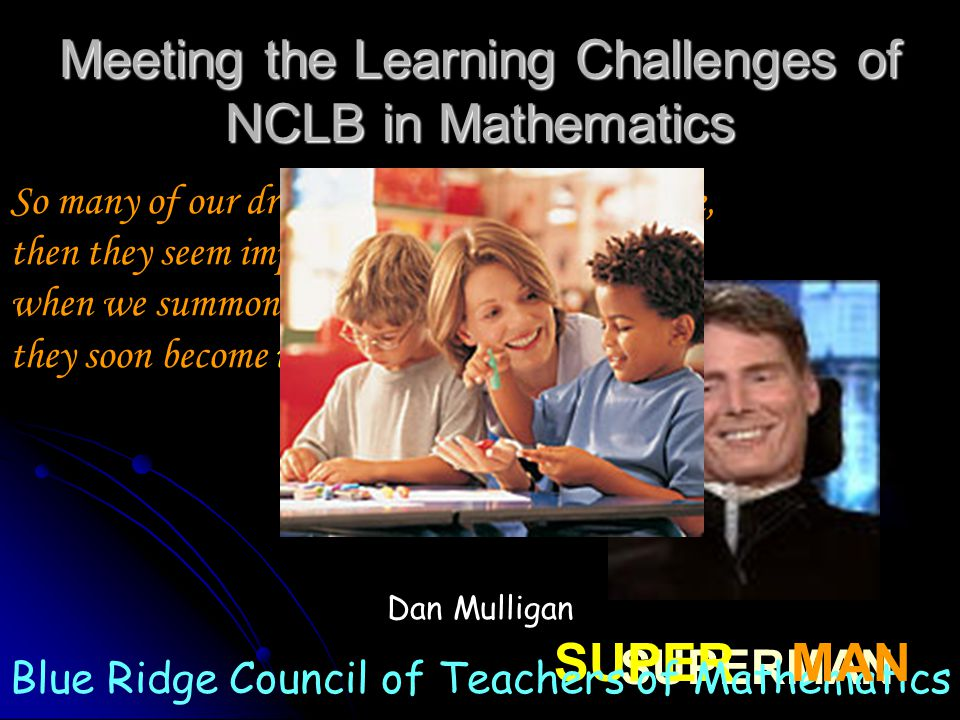 Meeting the Learning Challenges of NCLB in Mathematics So many of our dreams at first seem impossible, then they seem improbable, and then, when we summon the will, they soon become inevitable.