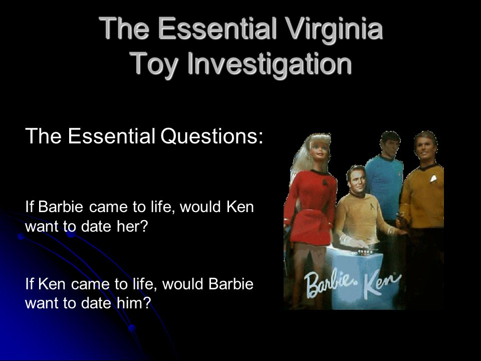 The Essential Virginia Toy Investigation The Essential Questions: If Barbie came to life, would Ken want to date her.