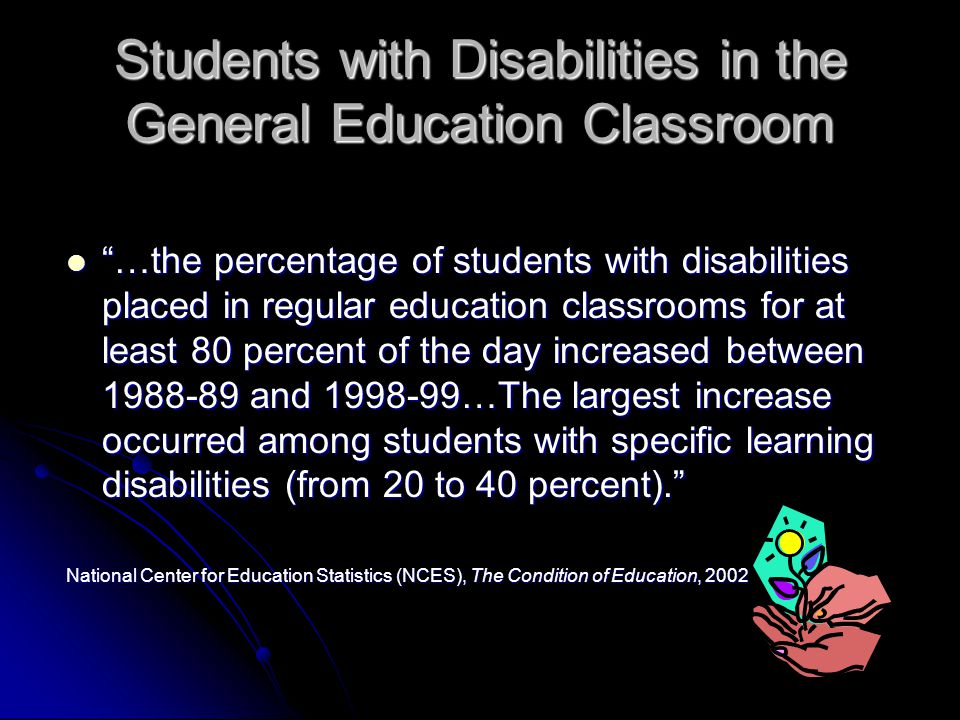 Students with Disabilities in the General Education Classroom …the percentage of students with disabilities placed in regular education classrooms for at least 80 percent of the day increased between 1988-89 and 1998-99…The largest increase occurred among students with specific learning disabilities (from 20 to 40 percent). …the percentage of students with disabilities placed in regular education classrooms for at least 80 percent of the day increased between 1988-89 and 1998-99…The largest increase occurred among students with specific learning disabilities (from 20 to 40 percent). National Center for Education Statistics (NCES), The Condition of Education, 2002