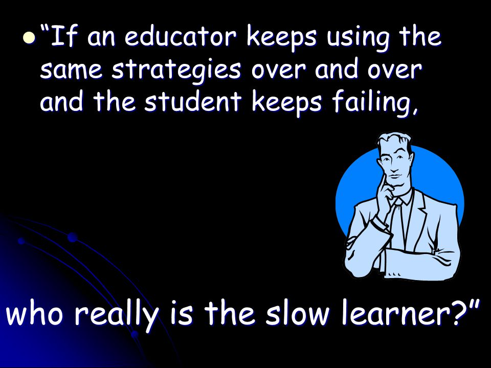 If an educator keeps using the same strategies over and over and the student keeps failing, If an educator keeps using the same strategies over and over and the student keeps failing, who really is the slow learner