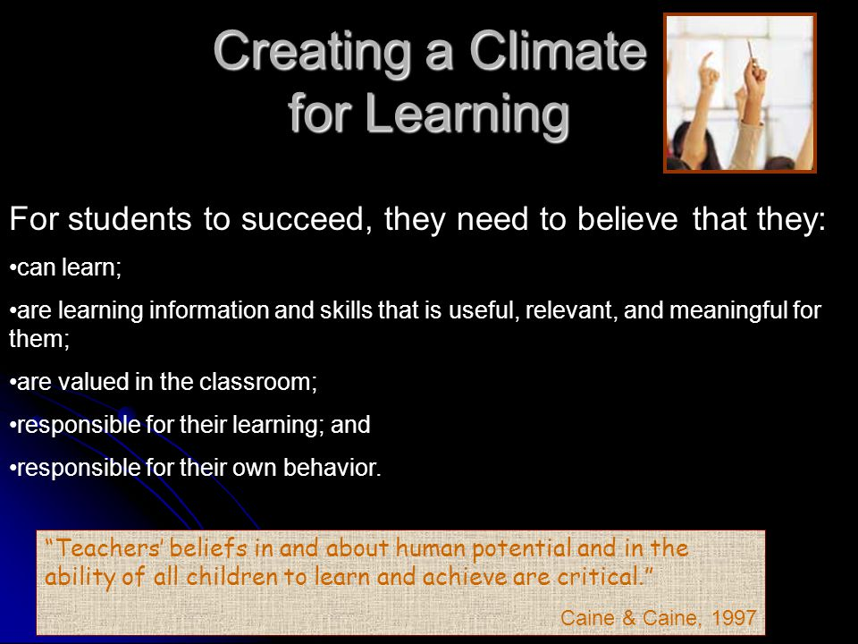 Creating a Climate for Learning For students to succeed, they need to believe that they: can learn; are learning information and skills that is useful, relevant, and meaningful for them; are valued in the classroom; responsible for their learning; and responsible for their own behavior.