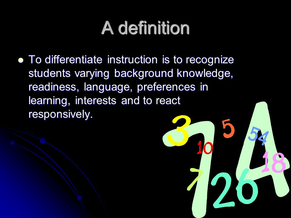 A definition To differentiate instruction is to recognize students varying background knowledge, readiness, language, preferences in learning, interests and to react responsively.