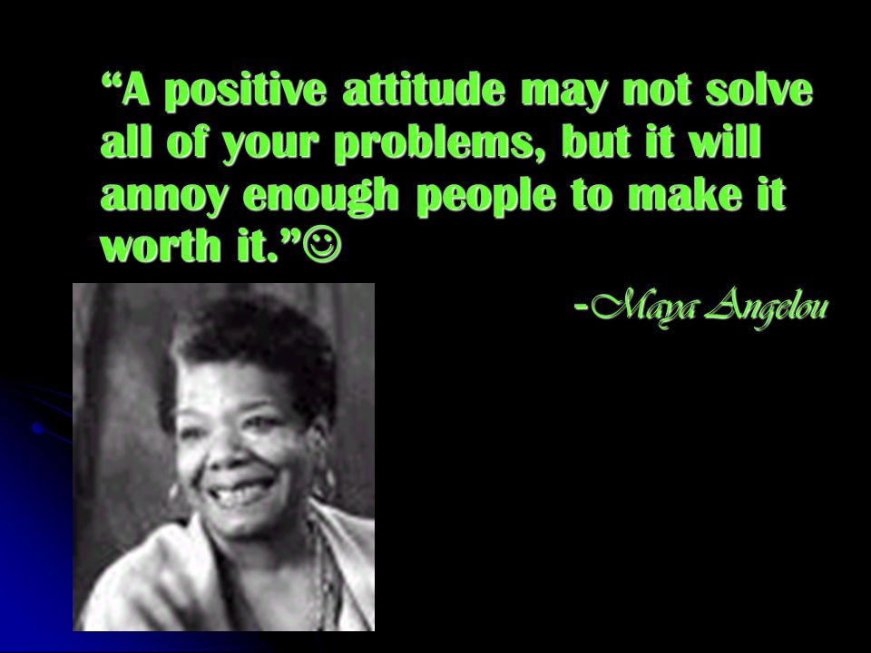 A positive attitude may not solve all of your problems, but it will annoy enough people to make it worth it. A positive attitude may not solve all of your problems, but it will annoy enough people to make it worth it. - Maya Angelou