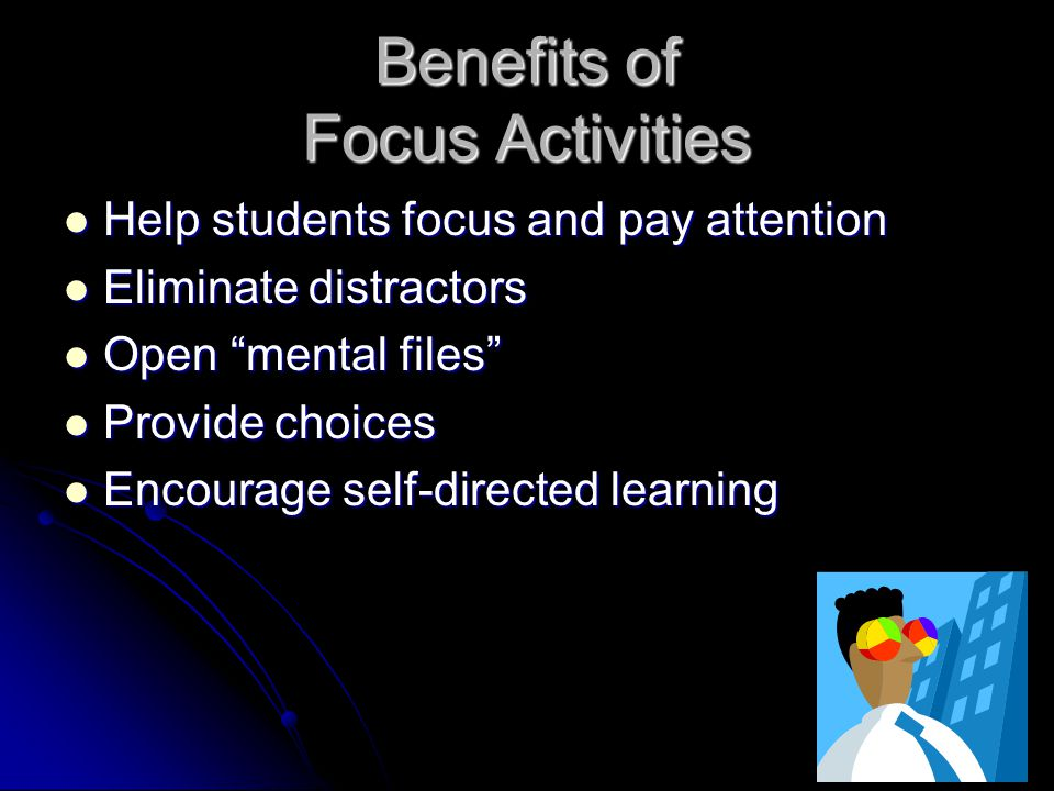 Benefits of Focus Activities Help students focus and pay attention Help students focus and pay attention Eliminate distractors Eliminate distractors Open mental files Open mental files Provide choices Provide choices Encourage self-directed learning Encourage self-directed learning