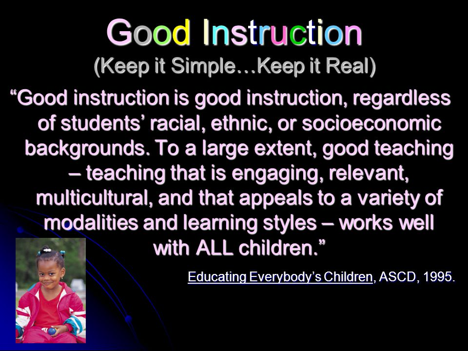 Good Instruction (Keep it Simple…Keep it Real) Good instruction is good instruction, regardless of students' racial, ethnic, or socioeconomic backgrounds.