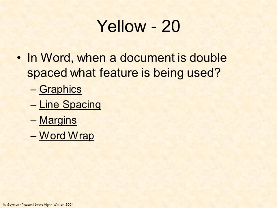 M. Guymon – Pleasant Grove High – Winter 2004 Yellow - 20 In Word, when a document is double spaced what feature is being used? –GraphicsGraphics –Lin