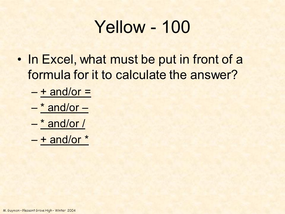 M. Guymon – Pleasant Grove High – Winter 2004 Yellow - 100 In Excel, what must be put in front of a formula for it to calculate the answer? –+ and/or
