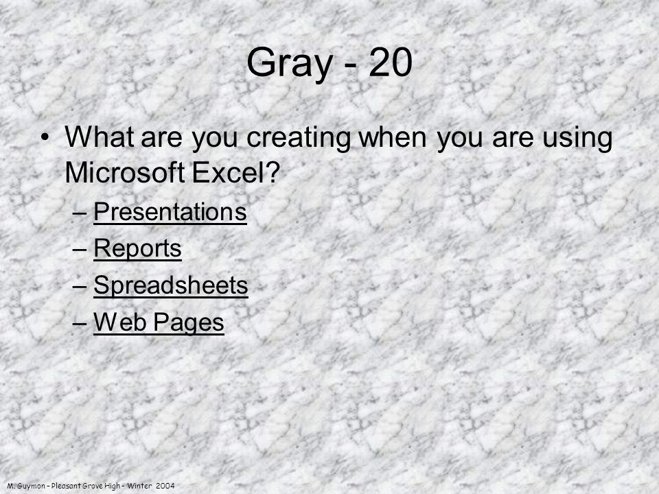 M. Guymon – Pleasant Grove High – Winter 2004 Gray - 20 What are you creating when you are using Microsoft Excel? –PresentationsPresentations –Reports