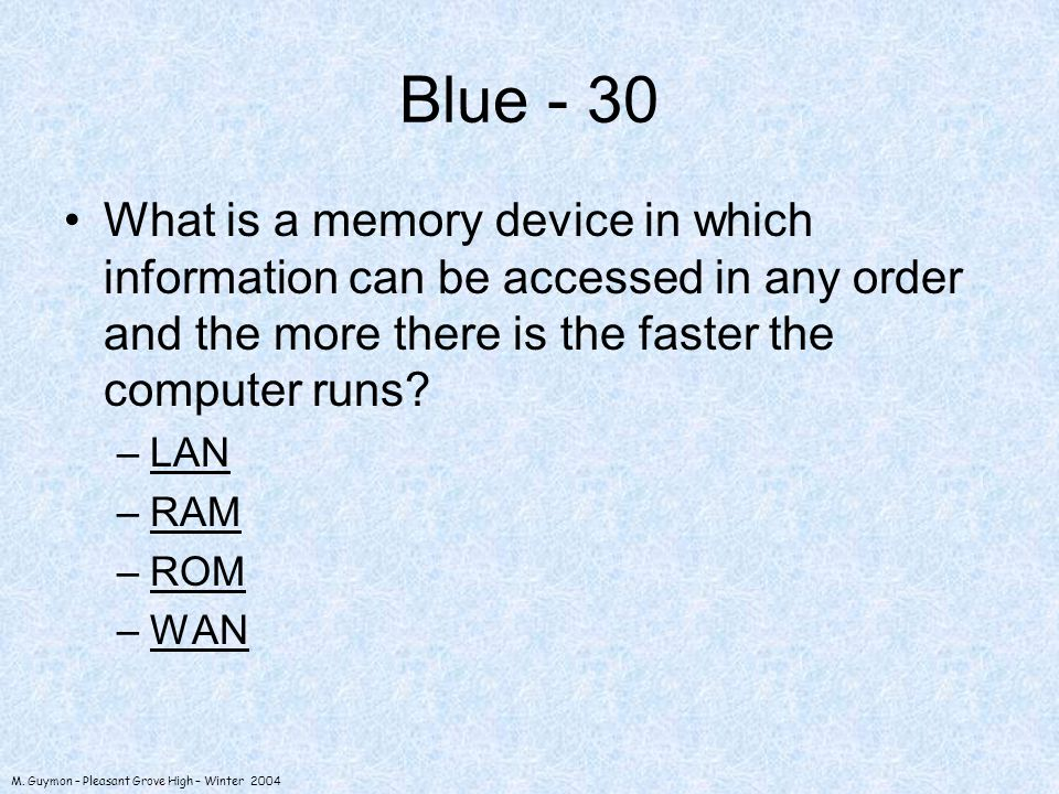 M. Guymon – Pleasant Grove High – Winter 2004 Blue - 30 What is a memory device in which information can be accessed in any order and the more there i