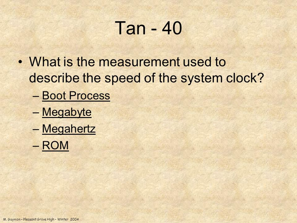 M. Guymon – Pleasant Grove High – Winter 2004 Tan - 40 What is the measurement used to describe the speed of the system clock? –Boot ProcessBoot Proce