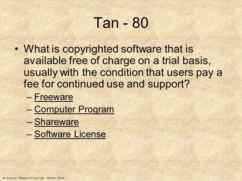 M. Guymon – Pleasant Grove High – Winter 2004 Tan - 80 What is copyrighted software that is available free of charge on a trial basis, usually with th