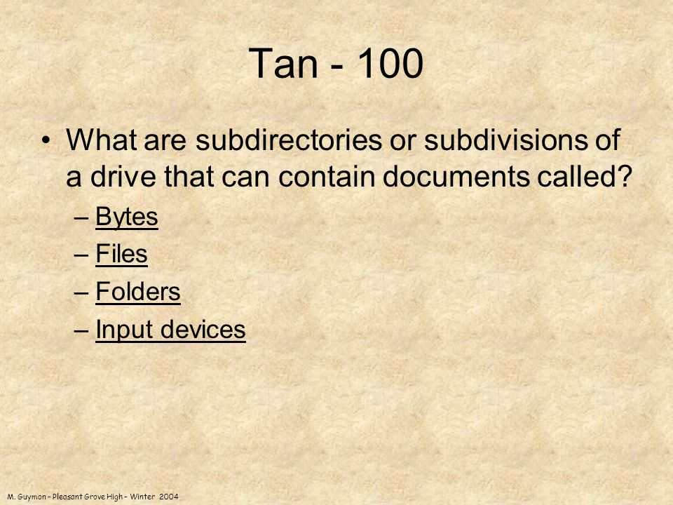 M. Guymon – Pleasant Grove High – Winter 2004 Tan - 100 What are subdirectories or subdivisions of a drive that can contain documents called? –BytesBy