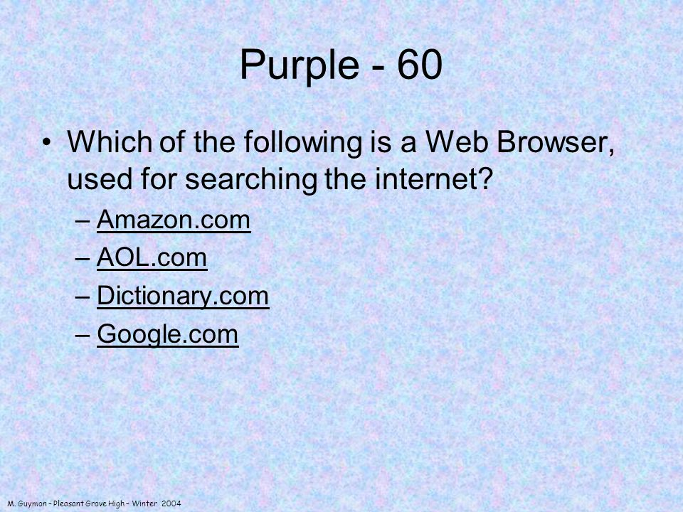M. Guymon – Pleasant Grove High – Winter 2004 Purple - 60 Which of the following is a Web Browser, used for searching the internet? –Amazon.comAmazon.