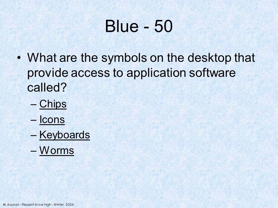 M. Guymon – Pleasant Grove High – Winter 2004 Blue - 50 What are the symbols on the desktop that provide access to application software called? –Chips