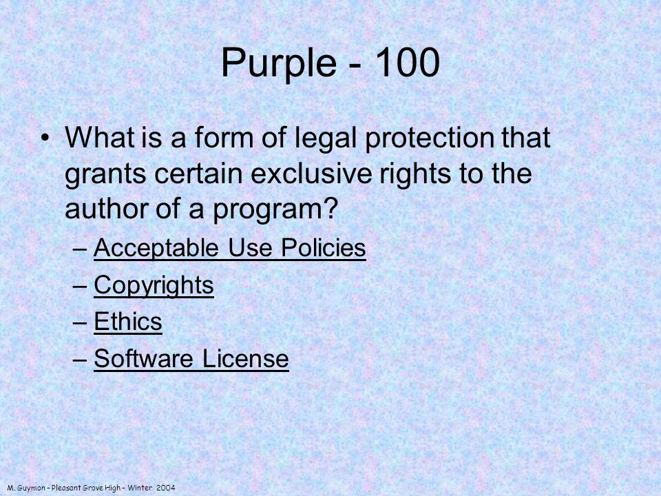 M. Guymon – Pleasant Grove High – Winter 2004 Purple - 100 What is a form of legal protection that grants certain exclusive rights to the author of a