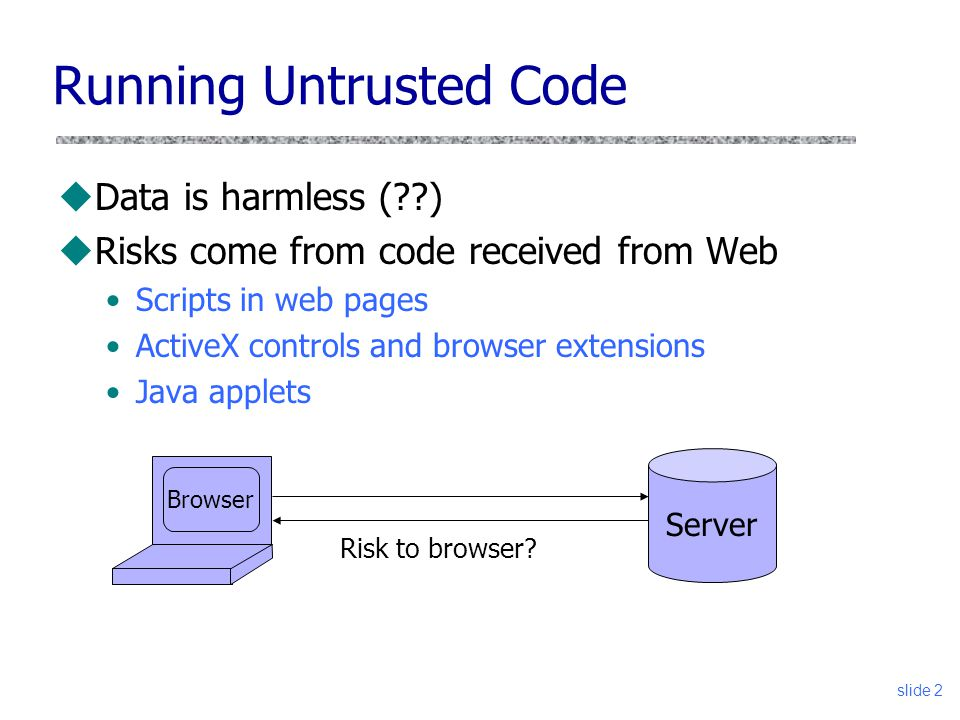 slide 2 Running Untrusted Code uData is harmless (??) uRisks come from code received from Web Scripts in web pages ActiveX controls and browser extens