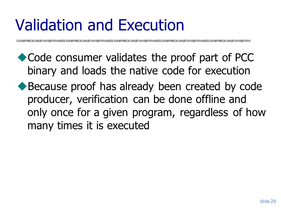 slide 29 Validation and Execution uCode consumer validates the proof part of PCC binary and loads the native code for execution uBecause proof has alr
