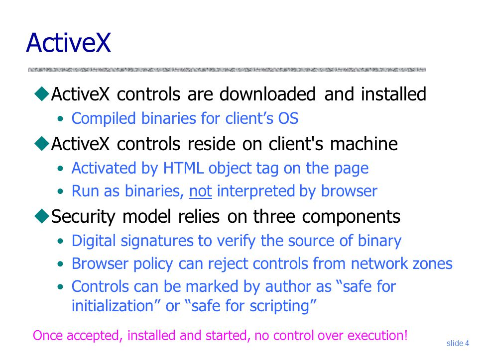slide 4 ActiveX uActiveX controls are downloaded and installed Compiled binaries for client's OS uActiveX controls reside on client's machine Activate