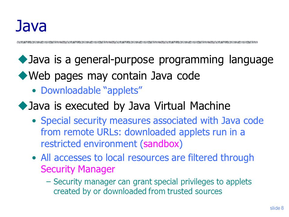 "slide 8 Java uJava is a general-purpose programming language uWeb pages may contain Java code Downloadable ""applets"" uJava is executed by Java Virtual"