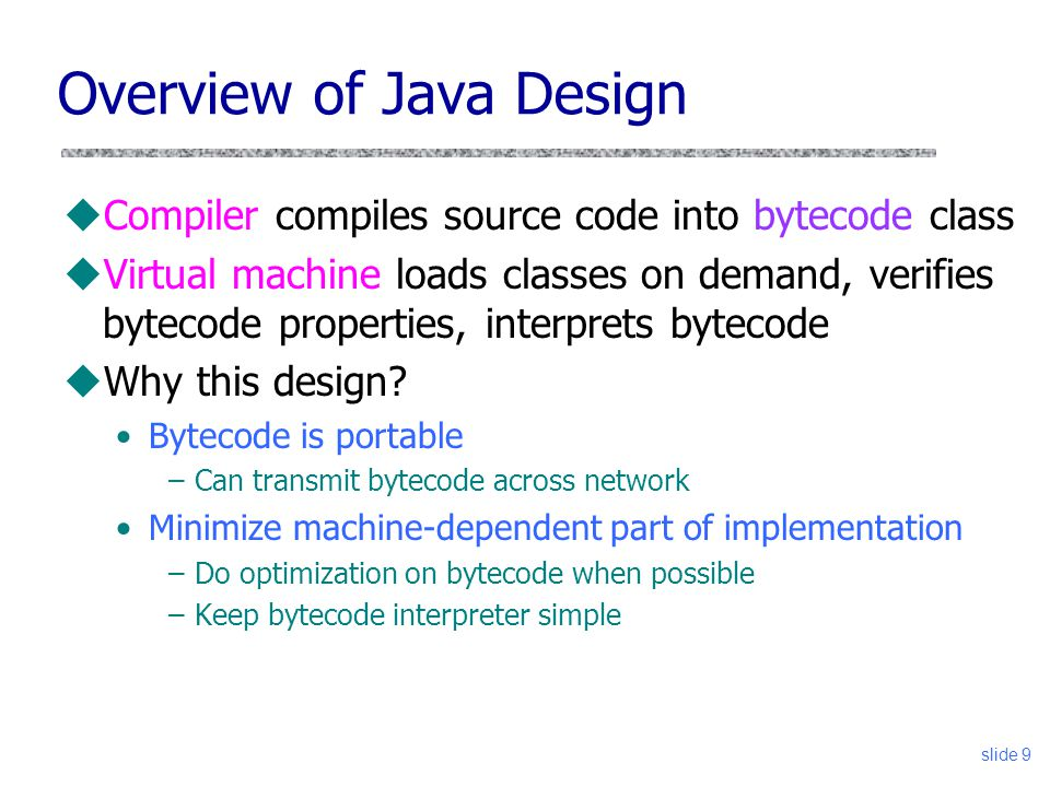slide 9 Overview of Java Design uCompiler compiles source code into bytecode class uVirtual machine loads classes on demand, verifies bytecode propert