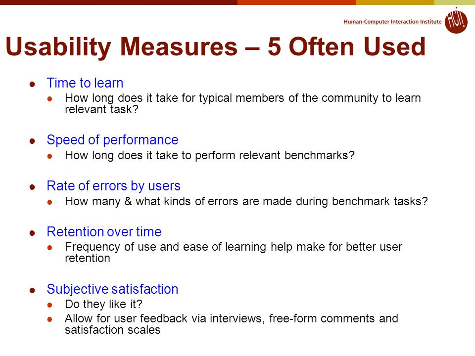 Usability Measures – 5 Often Used Time to learn How long does it take for typical members of the community to learn relevant task.