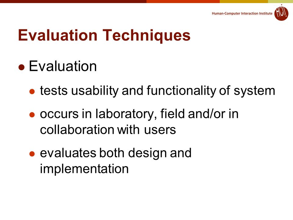 Evaluation Techniques Evaluation tests usability and functionality of system occurs in laboratory, field and/or in collaboration with users evaluates both design and implementation