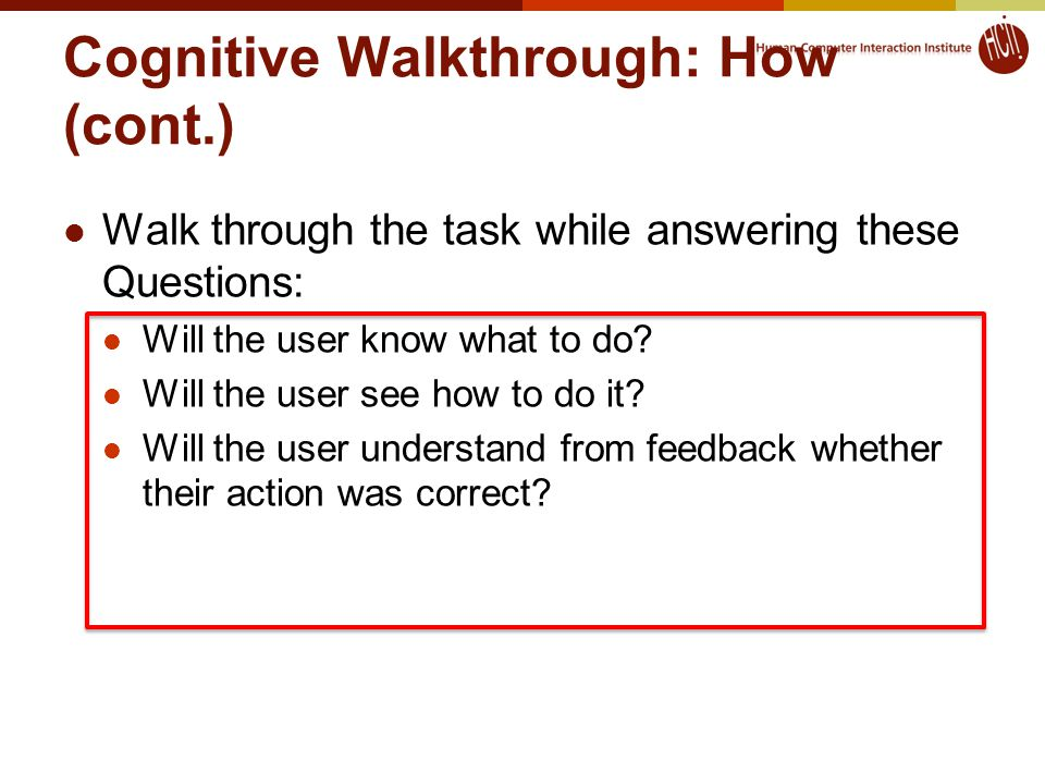 Cognitive Walkthrough: How (cont.) Walk through the task while answering these Questions: Will the user know what to do.