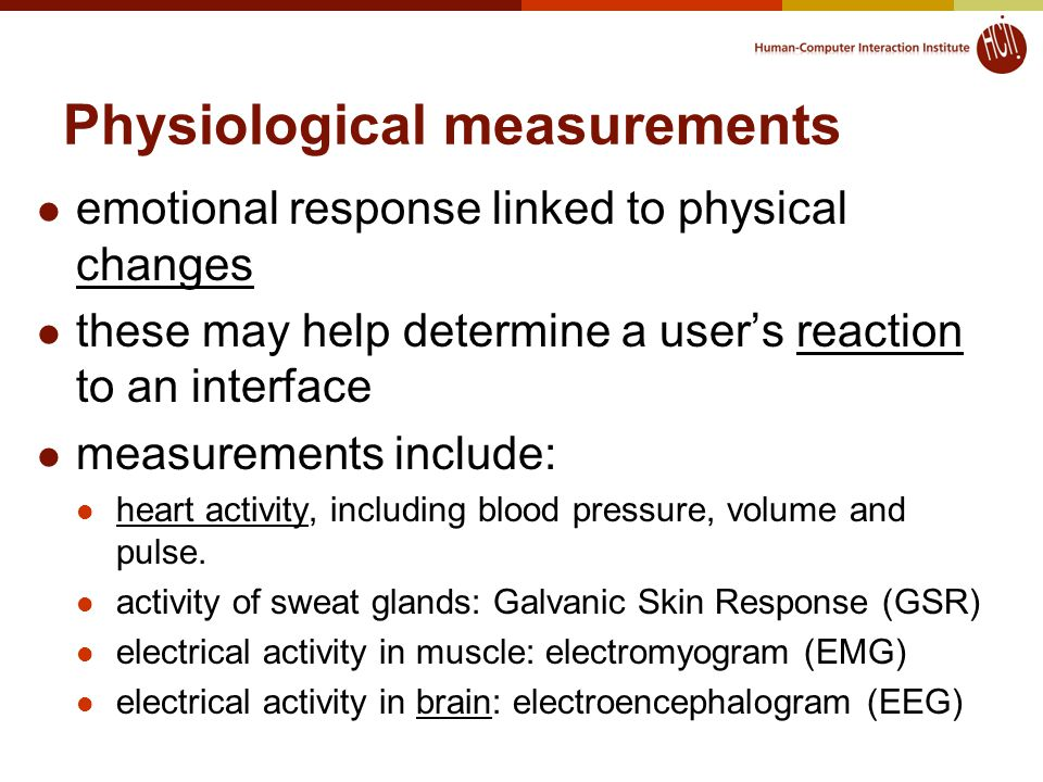 Physiological measurements emotional response linked to physical changes these may help determine a user's reaction to an interface measurements include: heart activity, including blood pressure, volume and pulse.