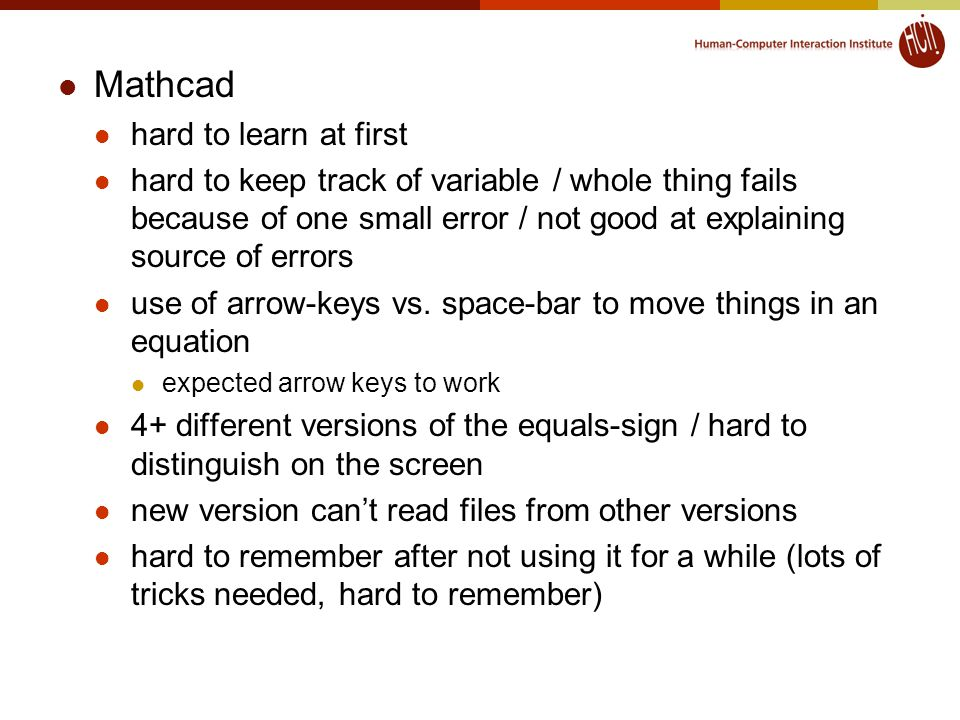 Mathcad hard to learn at first hard to keep track of variable / whole thing fails because of one small error / not good at explaining source of errors use of arrow-keys vs.