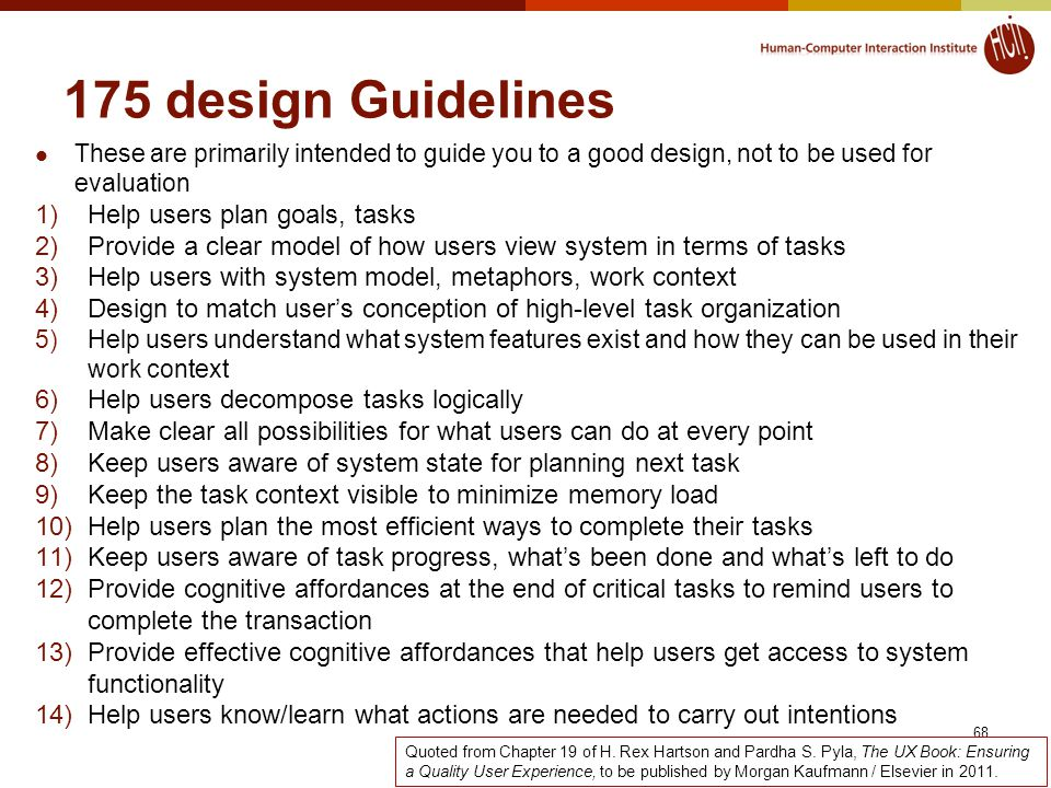 68 175 design Guidelines These are primarily intended to guide you to a good design, not to be used for evaluation 1)Help users plan goals, tasks 2)Provide a clear model of how users view system in terms of tasks 3)Help users with system model, metaphors, work context 4)Design to match user's conception of high-level task organization 5)Help users understand what system features exist and how they can be used in their work context 6)Help users decompose tasks logically 7)Make clear all possibilities for what users can do at every point 8)Keep users aware of system state for planning next task 9)Keep the task context visible to minimize memory load 10)Help users plan the most efficient ways to complete their tasks 11)Keep users aware of task progress, what's been done and what's left to do 12)Provide cognitive affordances at the end of critical tasks to remind users to complete the transaction 13)Provide effective cognitive affordances that help users get access to system functionality 14)Help users know/learn what actions are needed to carry out intentions Quoted from Chapter 19 of H.